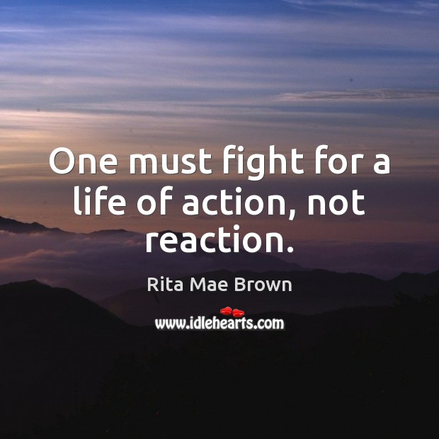 Image, One must fight for a life of action, not reaction.