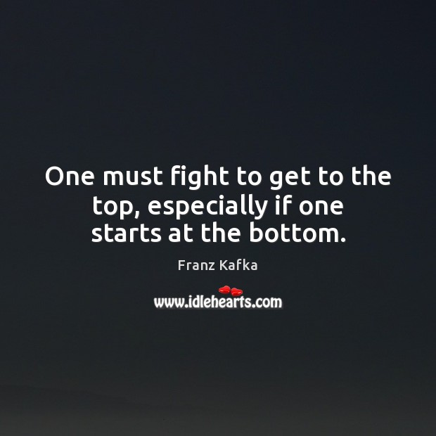 One must fight to get to the top, especially if one starts at the bottom. Franz Kafka Picture Quote