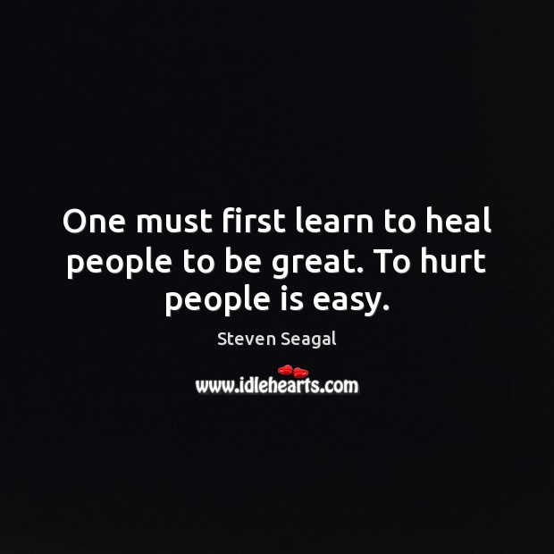 One must first learn to heal people to be great. To hurt people is easy. Image