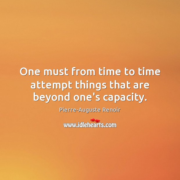 One must from time to time attempt things that are beyond one's capacity. Pierre-Auguste Renoir Picture Quote