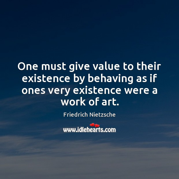 Image, One must give value to their existence by behaving as if ones