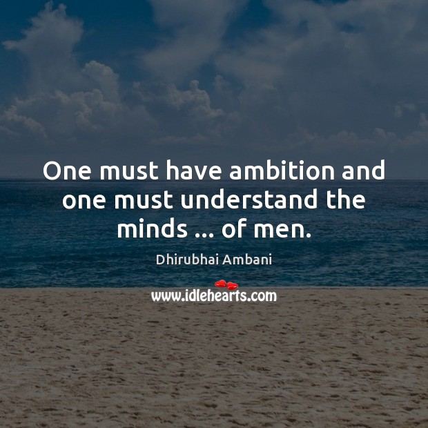 One must have ambition and one must understand the minds … of men. Dhirubhai Ambani Picture Quote