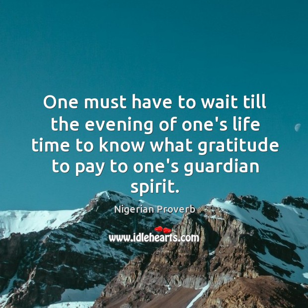 One must have to wait till the evening of one's life time to know what gratitude to pay to one's guardian spirit. Nigerian Proverbs Image