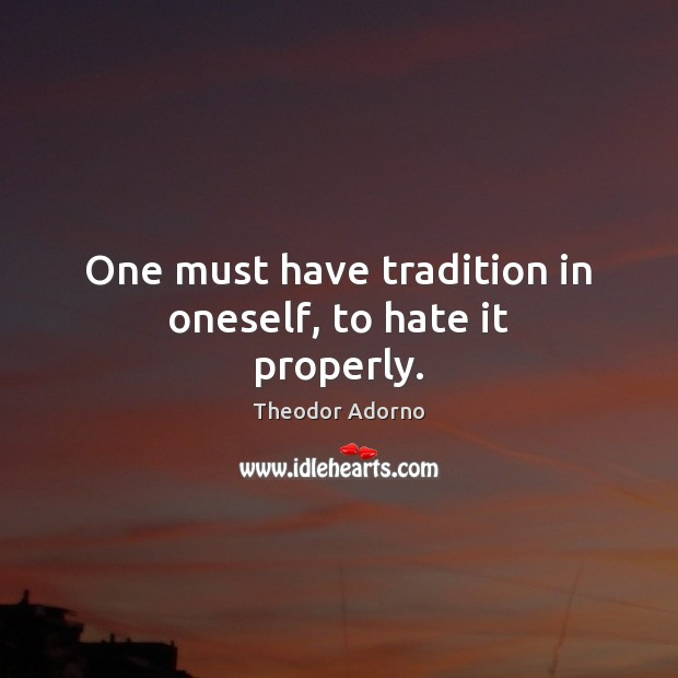 Image, One must have tradition in oneself, to hate it properly.