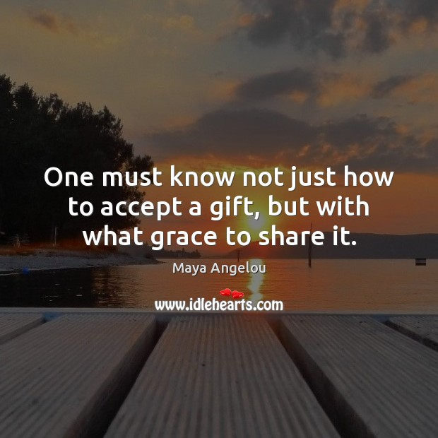 Image, One must know not just how to accept a gift, but with what grace to share it.