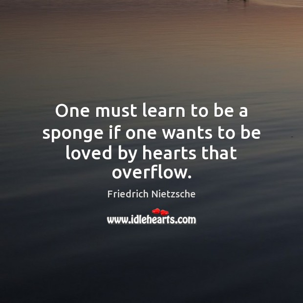Image, One must learn to be a sponge if one wants to be loved by hearts that overflow.