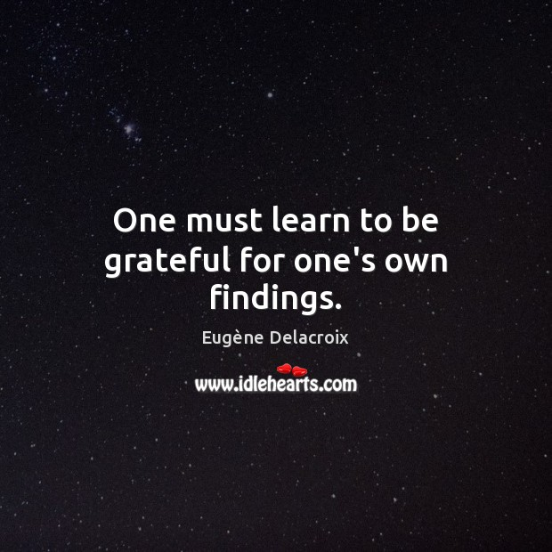 One must learn to be grateful for one's own findings. Eugène Delacroix Picture Quote