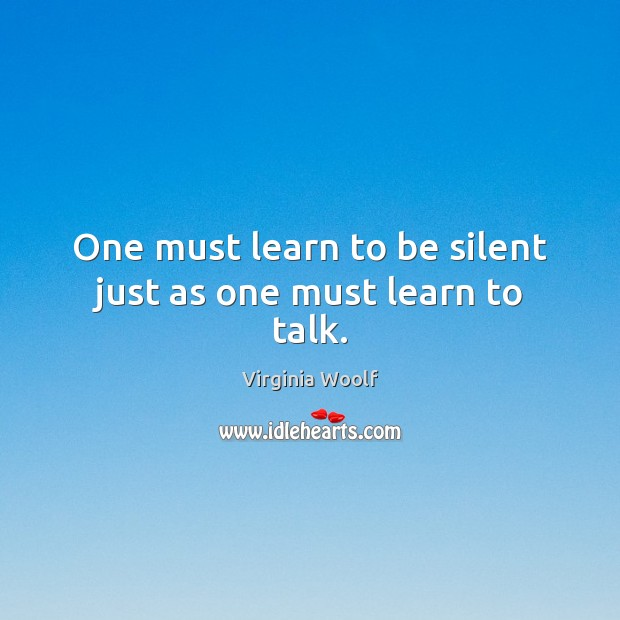 One must learn to be silent just as one must learn to talk. Virginia Woolf Picture Quote