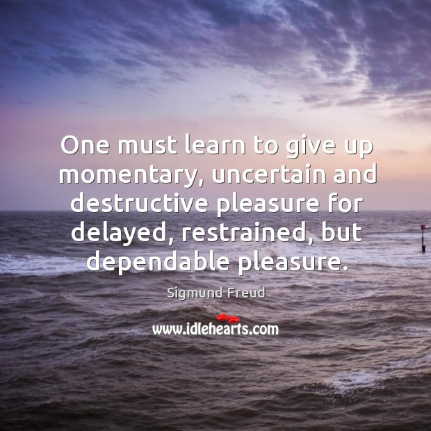 One must learn to give up momentary, uncertain and destructive pleasure for Image
