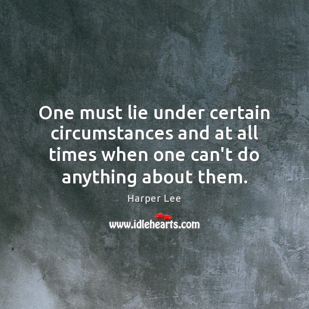 One must lie under certain circumstances and at all times when one Harper Lee Picture Quote