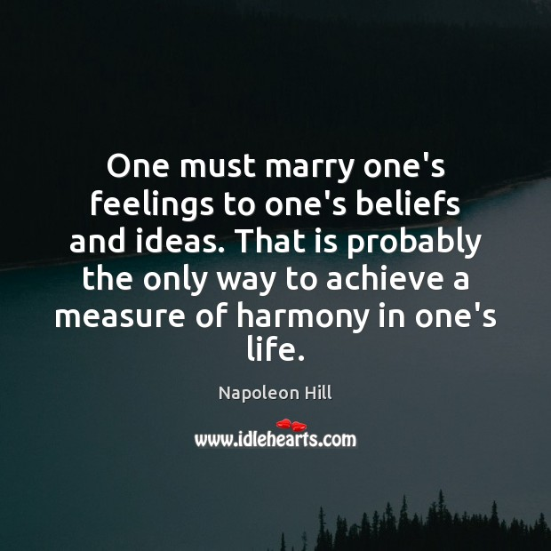 One must marry one's feelings to one's beliefs and ideas. That is Napoleon Hill Picture Quote