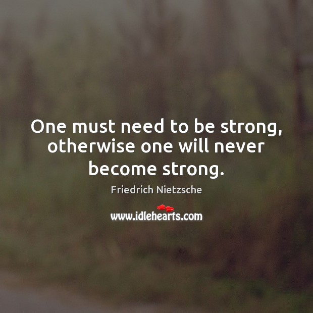 One must need to be strong, otherwise one will never become strong. Image
