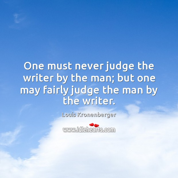 One must never judge the writer by the man; but one may Louis Kronenberger Picture Quote