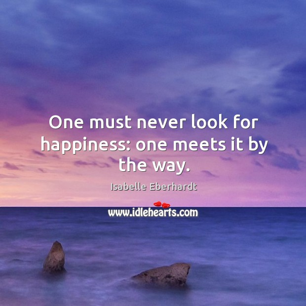 One must never look for happiness: one meets it by the way. Image