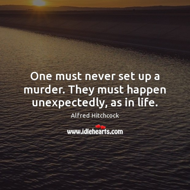 Image, One must never set up a murder. They must happen unexpectedly, as in life.