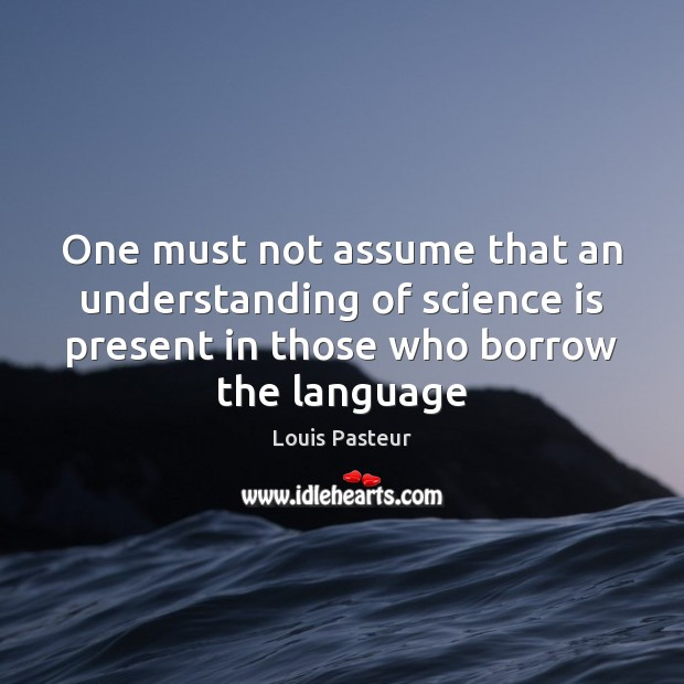 One must not assume that an understanding of science is present in Louis Pasteur Picture Quote