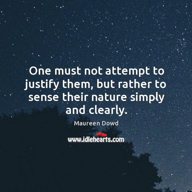 One must not attempt to justify them, but rather to sense their nature simply and clearly. Maureen Dowd Picture Quote