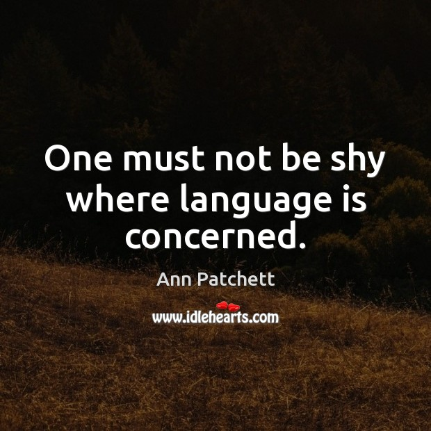 One must not be shy where language is concerned. Image