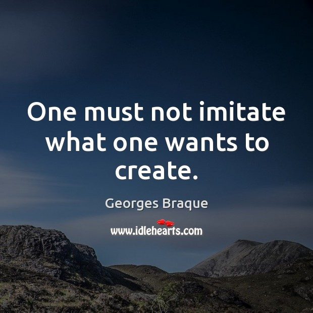 One must not imitate what one wants to create. Image
