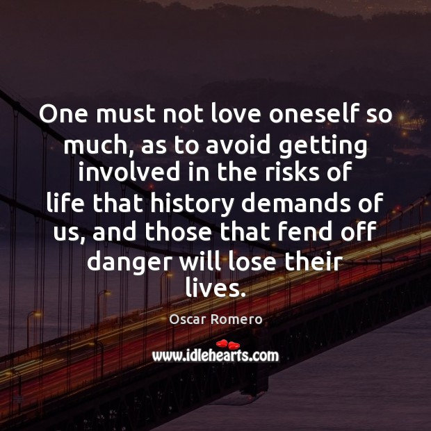 One must not love oneself so much, as to avoid getting involved Oscar Romero Picture Quote