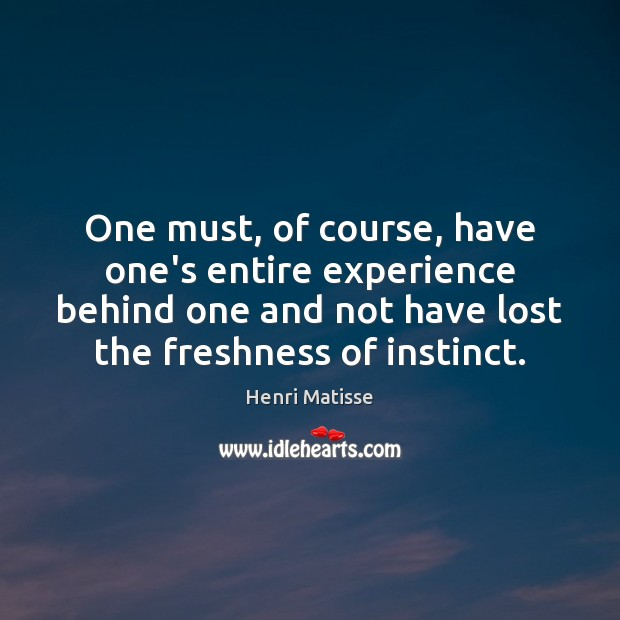 One must, of course, have one's entire experience behind one and not Henri Matisse Picture Quote