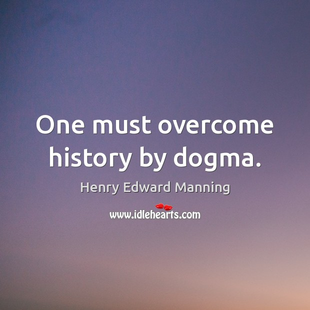 One must overcome history by dogma. Image