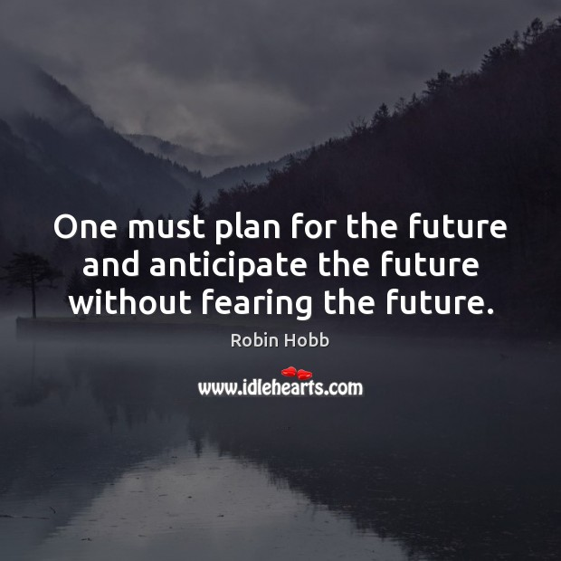 One must plan for the future and anticipate the future without fearing the future. Robin Hobb Picture Quote