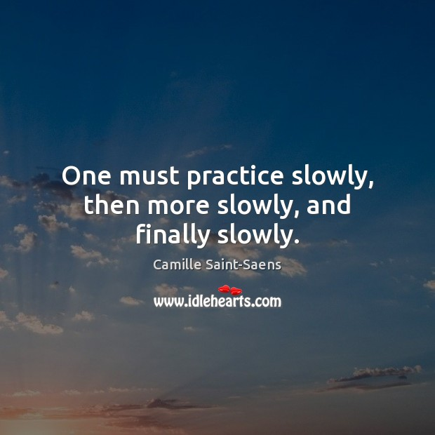 Image, One must practice slowly, then more slowly, and finally slowly.