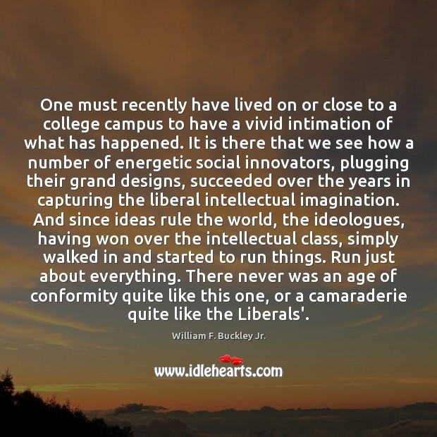 One must recently have lived on or close to a college campus William F. Buckley Jr. Picture Quote