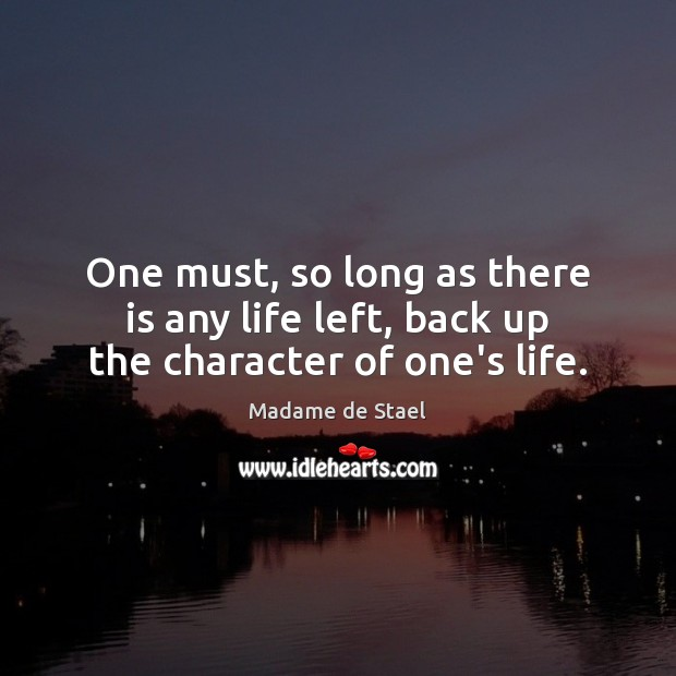 One must, so long as there is any life left, back up the character of one's life. Madame de Stael Picture Quote
