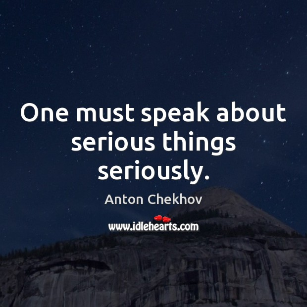 One must speak about serious things seriously. Anton Chekhov Picture Quote