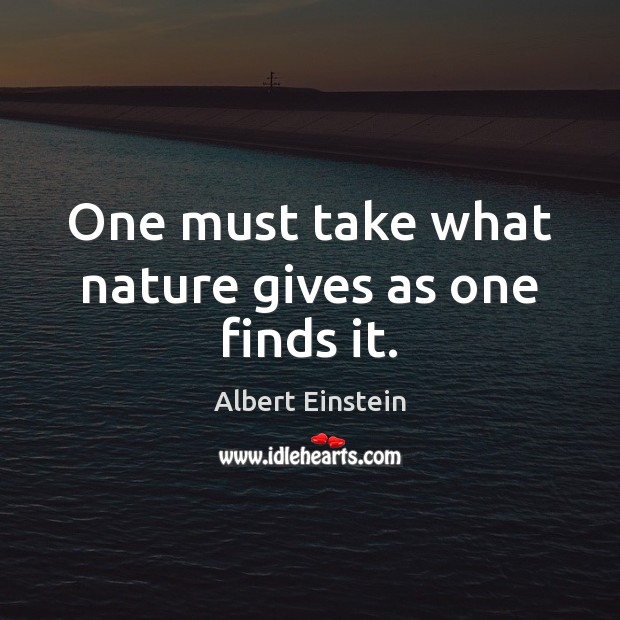 Image, One must take what nature gives as one finds it.