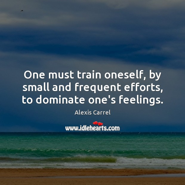 One must train oneself, by small and frequent efforts, to dominate one's feelings. Image