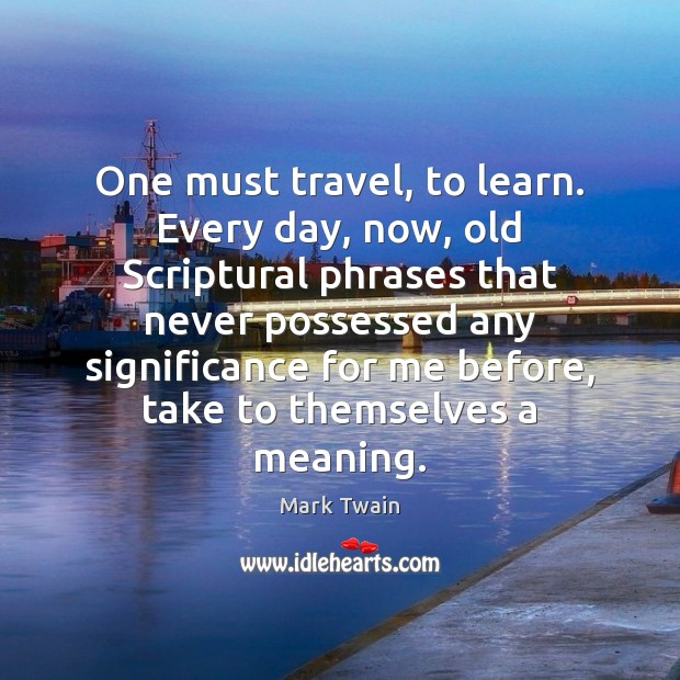 Image, One must travel, to learn. Every day, now, old Scriptural phrases that