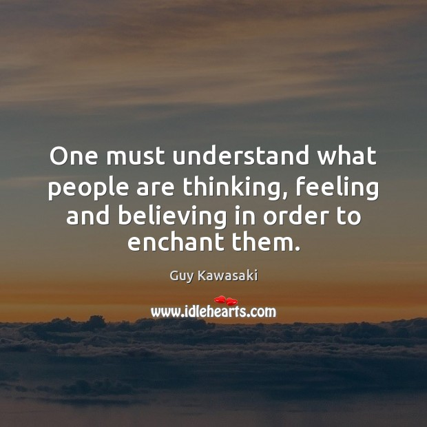 One must understand what people are thinking, feeling and believing in order Guy Kawasaki Picture Quote