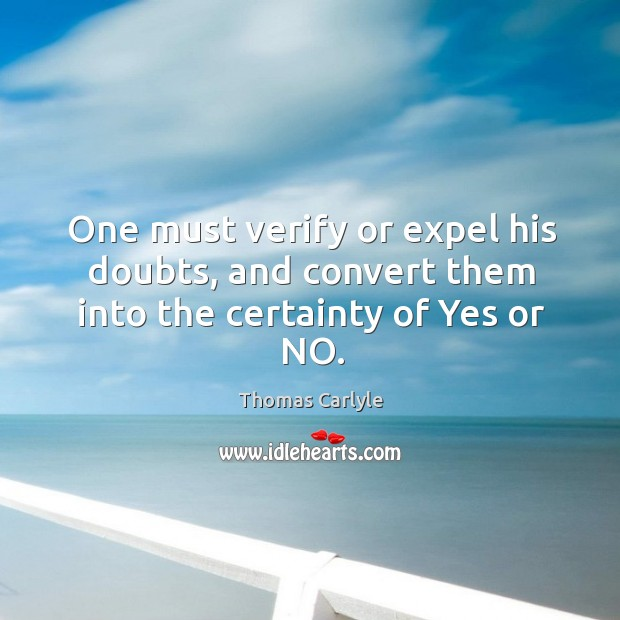 One must verify or expel his doubts, and convert them into the certainty of yes or no. Image