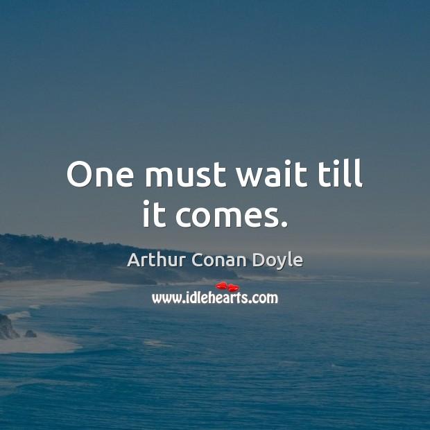 One must wait till it comes. Arthur Conan Doyle Picture Quote