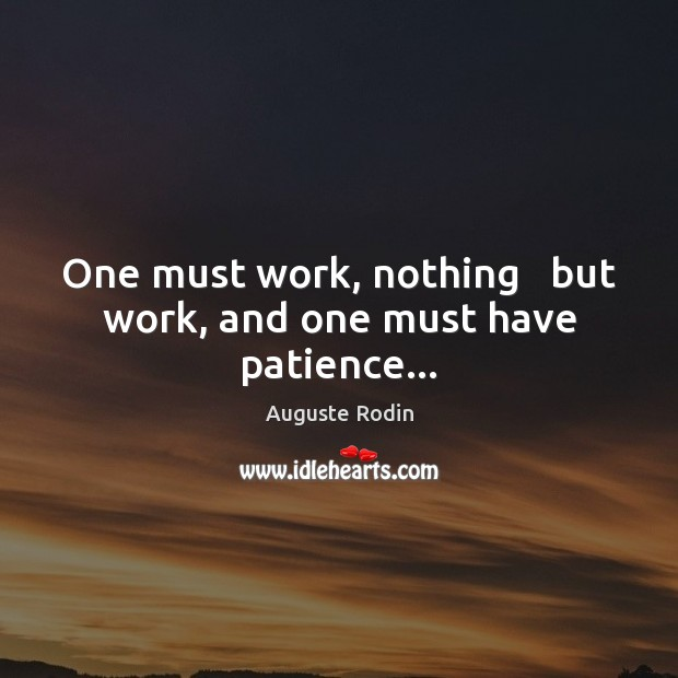 One must work, nothing   but work, and one must have patience… Image