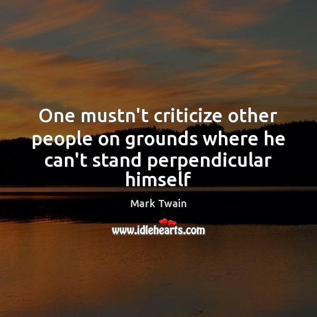 One mustn't criticize other people on grounds where he can't stand perpendicular himself Criticize Quotes Image