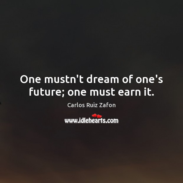 Image, One mustn't dream of one's future; one must earn it.