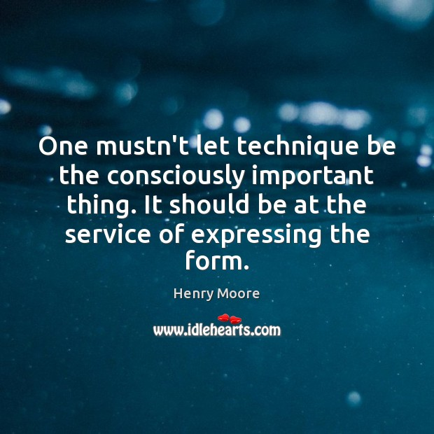 One mustn't let technique be the consciously important thing. It should be Henry Moore Picture Quote