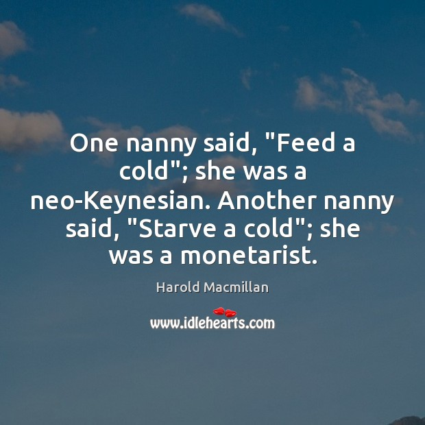 """One nanny said, """"Feed a cold""""; she was a neo-Keynesian. Another nanny Harold Macmillan Picture Quote"""