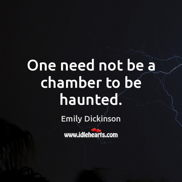 One need not be a chamber to be haunted. Image