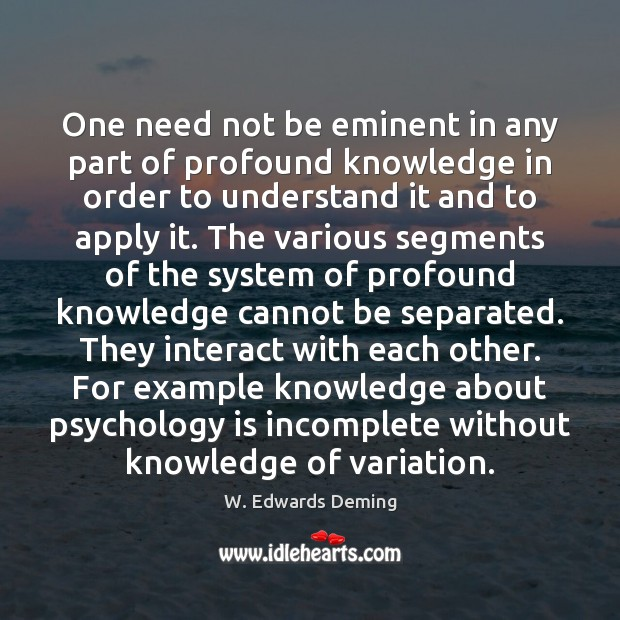One need not be eminent in any part of profound knowledge in W. Edwards Deming Picture Quote