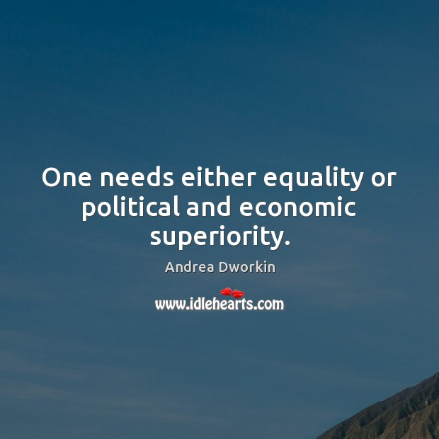 One needs either equality or political and economic superiority. Andrea Dworkin Picture Quote