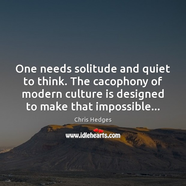 One needs solitude and quiet to think. The cacophony of modern culture Culture Quotes Image