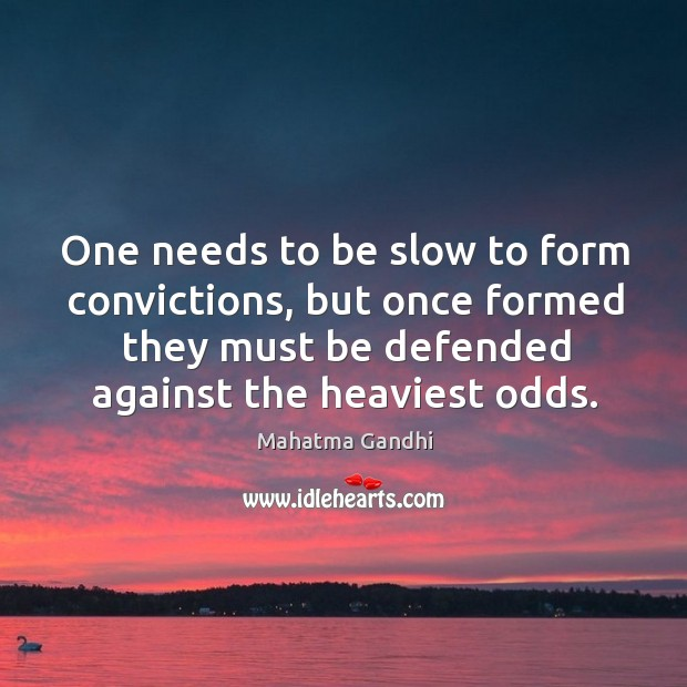 One needs to be slow to form convictions, but once formed they Image