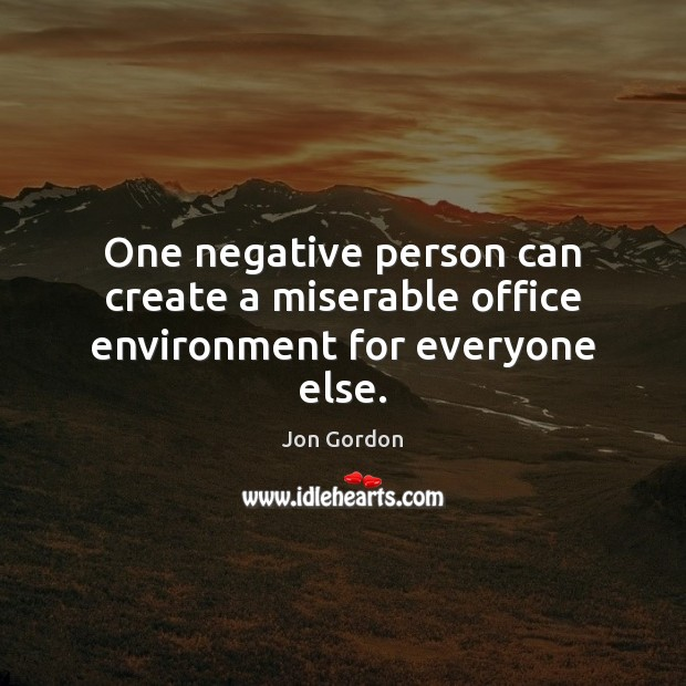 One negative person can create a miserable office environment for everyone else. Jon Gordon Picture Quote
