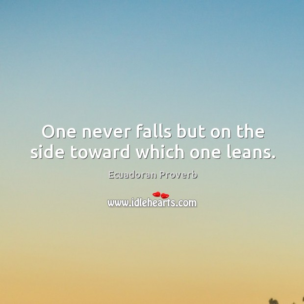 One never falls but on the side toward which one leans. Ecuadoran Proverbs Image