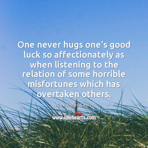 One never hugs one's good luck so affectionately as when listening to Alexander Smith Picture Quote